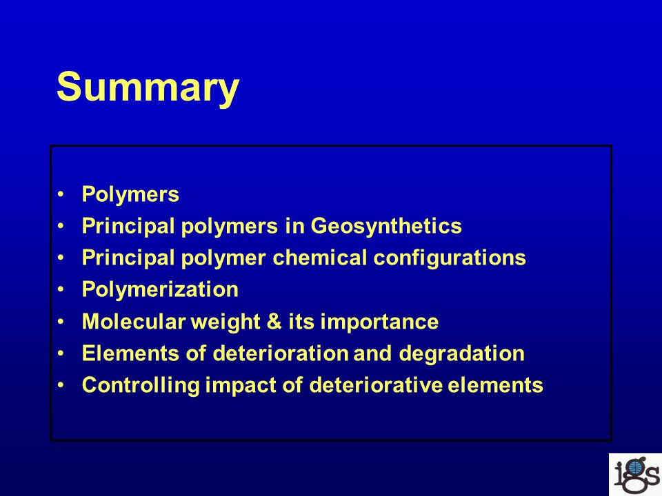 Summary Polymers Principal polymers in Geosynthetics Principal polymer chemical configurations Polymerization Molecular weight & its importance Elements of deterioration and degradation Controlling impact of deteriorative elements