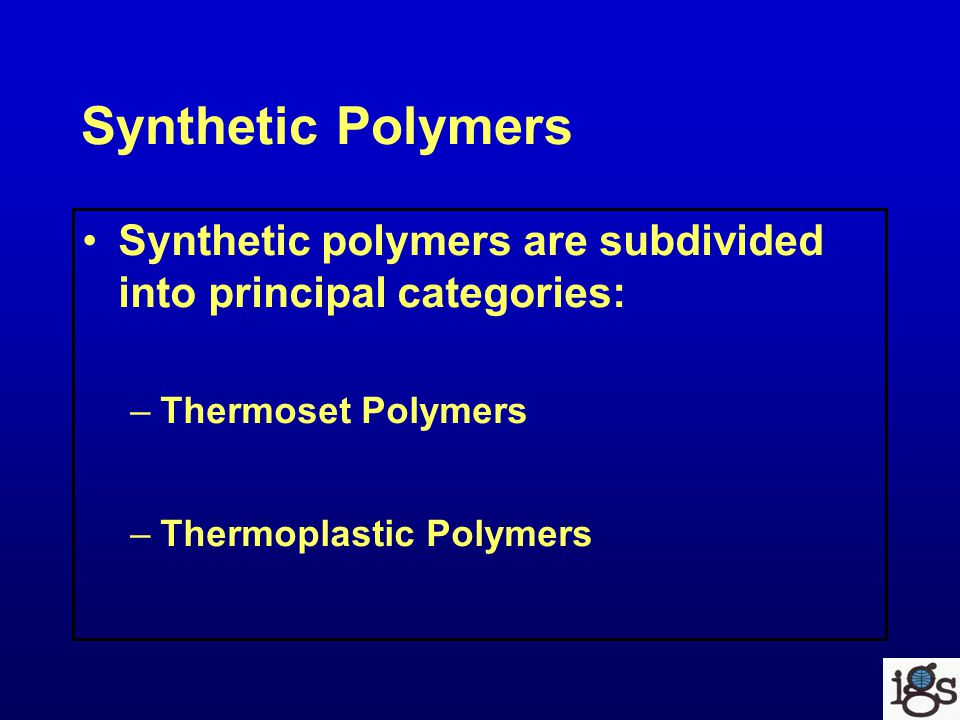 Synthetic Polymers Synthetic polymers are subdivided into principal categories: –Thermoset Polymers –Thermoplastic Polymers