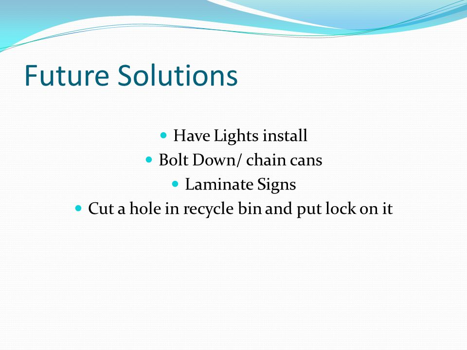 Future Solutions Have Lights install Bolt Down/ chain cans Laminate Signs Cut a hole in recycle bin and put lock on it