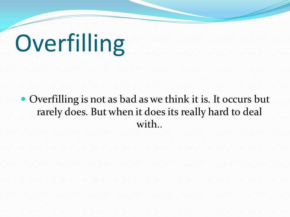 Overfilling is not as bad as we think it is. It occurs but rarely does.