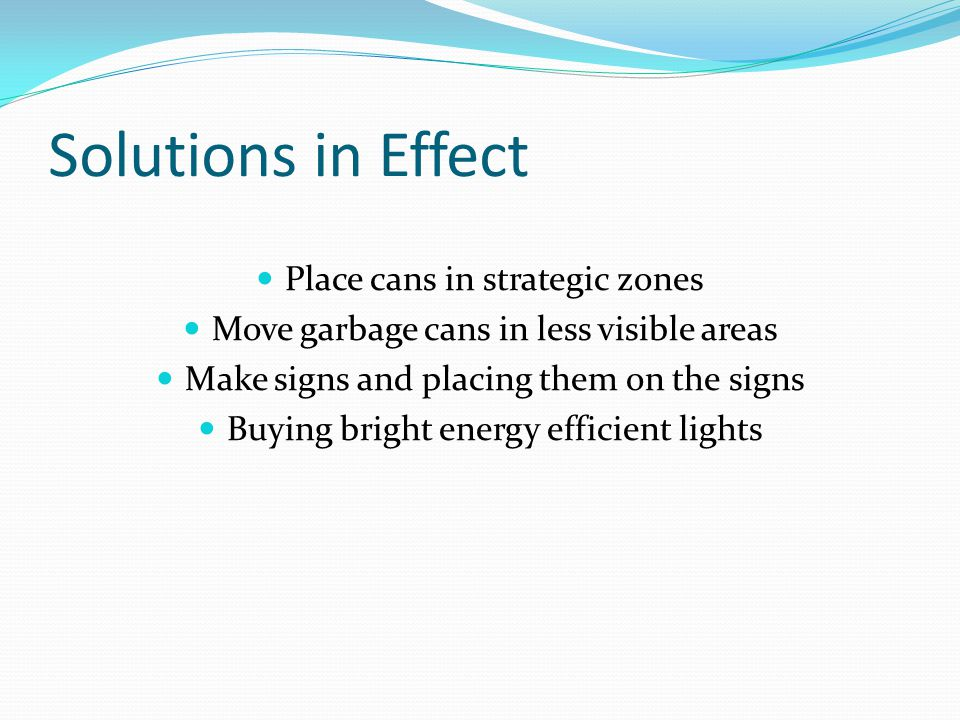 Solutions in Effect Place cans in strategic zones Move garbage cans in less visible areas Make signs and placing them on the signs Buying bright energy efficient lights