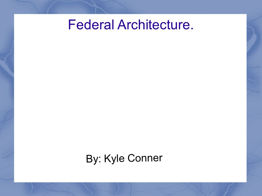 Federal Architecture. By: Kyle Conner