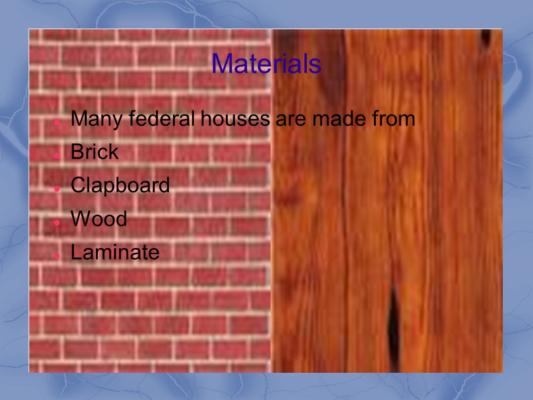 Materials Many federal houses are made from Brick Clapboard Wood Laminate