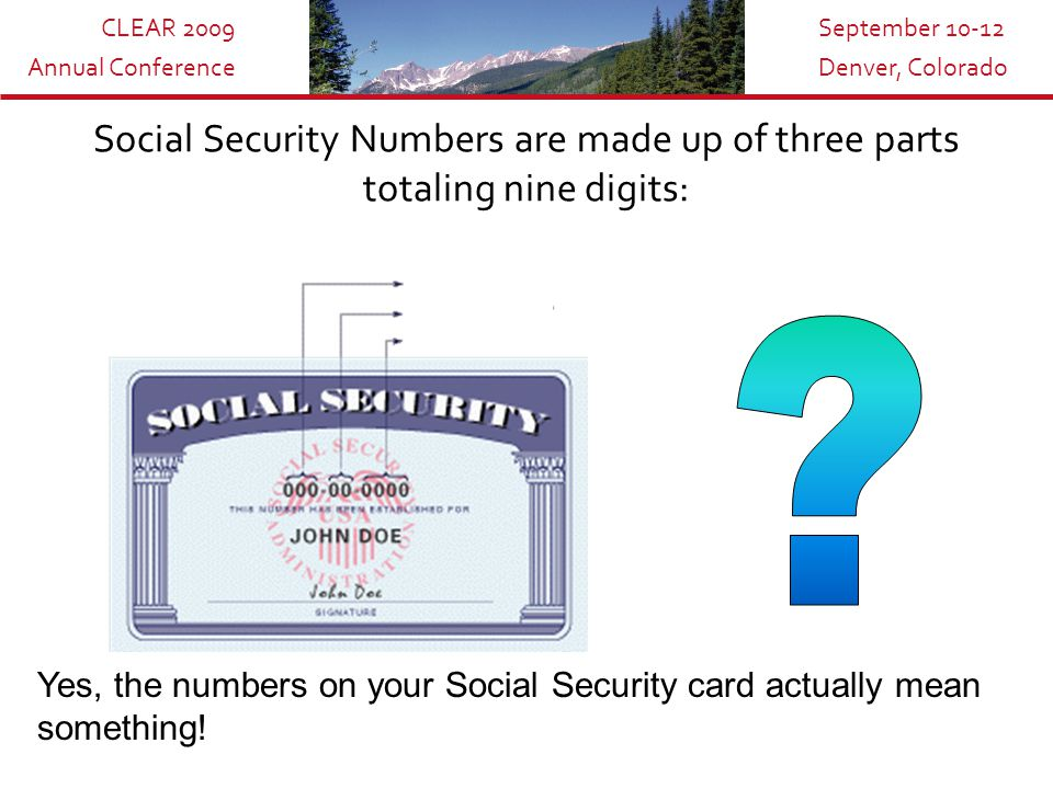 CLEAR 2009 Annual Conference September 10-12 Denver, Colorado Social Security Numbers can reveal a lot of information : Each SSN is a unique identifier assigned to only one individual.