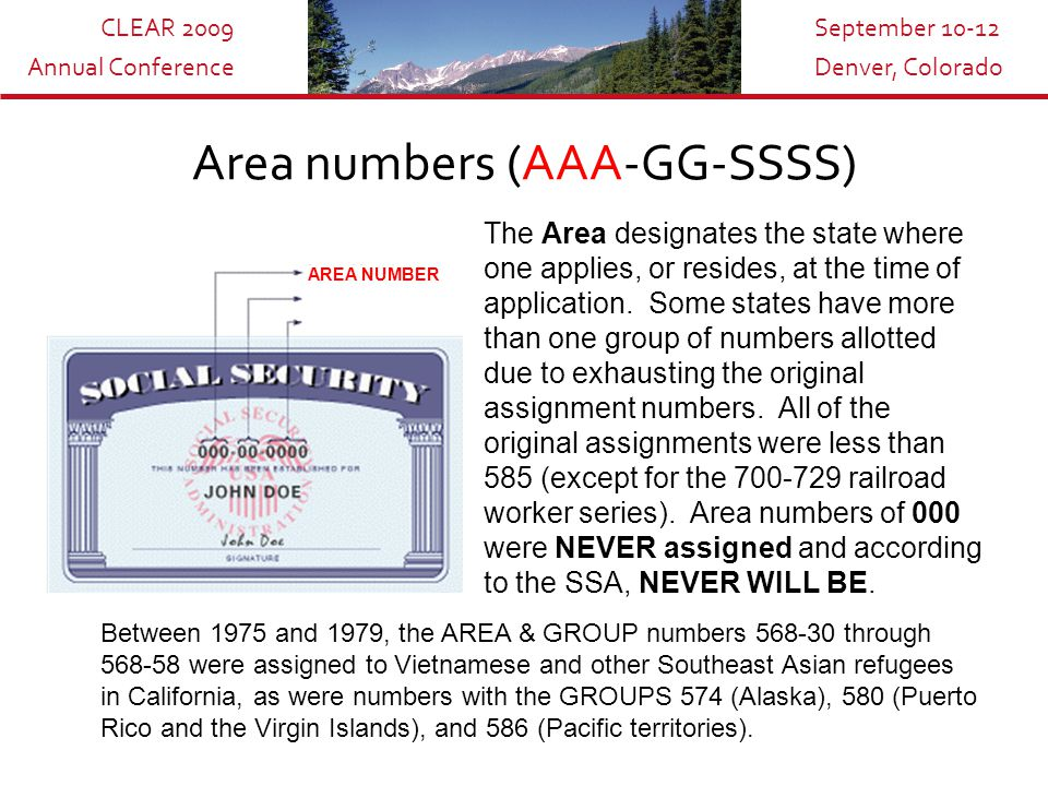 CLEAR 2009 Annual Conference September 10-12 Denver, Colorado Social Security Numbers are made up of three parts totaling nine digits: Yes, the numbers on your Social Security card actually mean something!