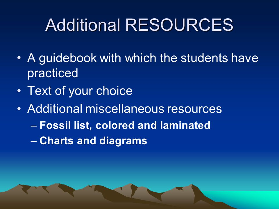 Additional RESOURCES A guidebook with which the students have practiced Text of your choice Additional miscellaneous resources –Fossil list, colored and laminated –Charts and diagrams