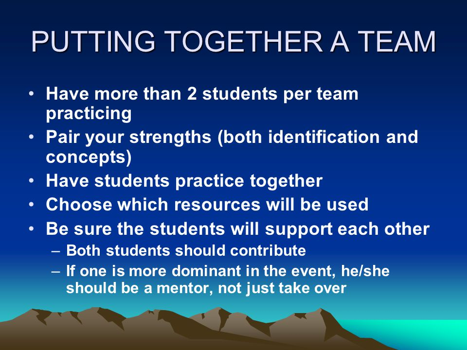 PUTTING TOGETHER A TEAM Have more than 2 students per team practicing Pair your strengths (both identification and concepts) Have students practice together Choose which resources will be used Be sure the students will support each other –Both students should contribute –If one is more dominant in the event, he/she should be a mentor, not just take over