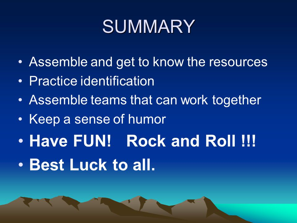 SUMMARY Assemble and get to know the resources Practice identification Assemble teams that can work together Keep a sense of humor Have FUN.