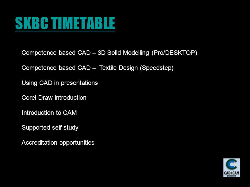 SKBC TIMETABLE Competence based CAD – 3D Solid Modelling (Pro/DESKTOP) Competence based CAD – Textile Design (Speedstep) Using CAD in presentations Corel Draw introduction Introduction to CAM Supported self study Accreditation opportunities