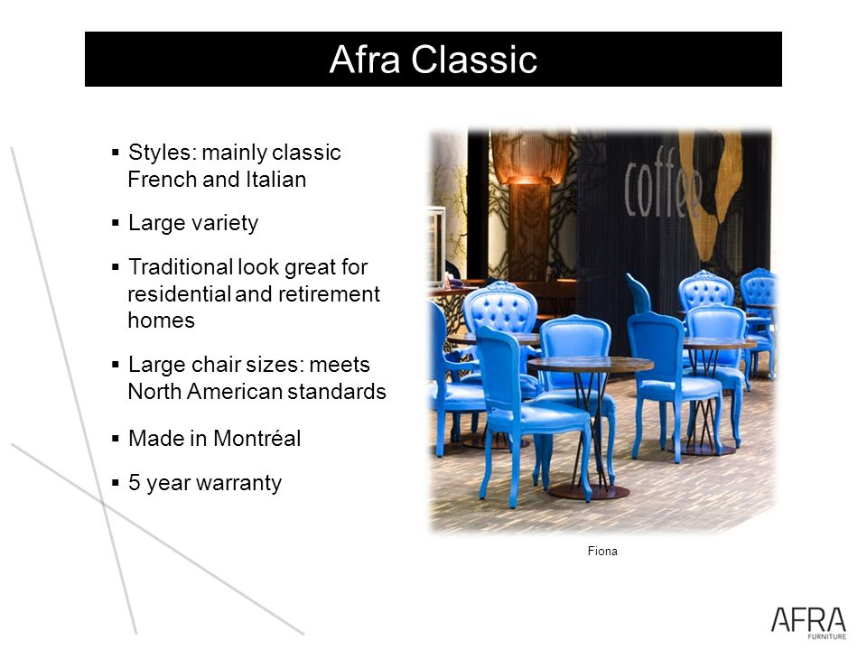 Afra Classic Styles: mainly classic French and Italian Large variety Traditional look great for residential and retirement homes Large chair sizes: meets North American standards Made in Montréal 5 year warranty Julia Fiona