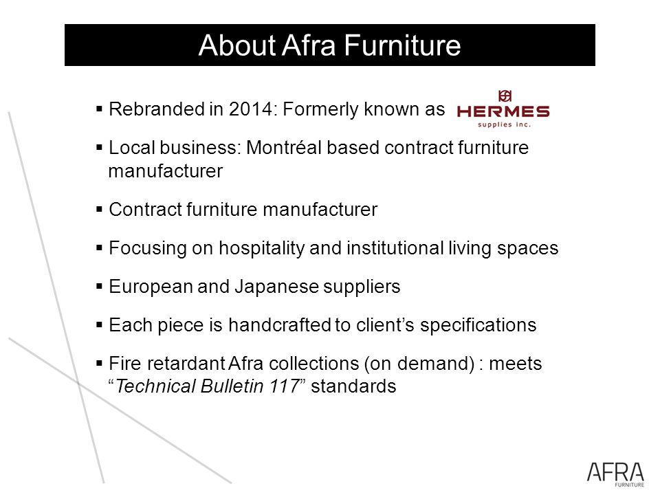 Rebranded in 2014: Formerly known as Local business: Montréal based contract furniture manufacturer Contract furniture manufacturer Focusing on hospitality and institutional living spaces European and Japanese suppliers Each piece is handcrafted to clients specifications Fire retardant Afra collections (on demand) : meetsTechnical Bulletin 117 standards About Afra Furniture