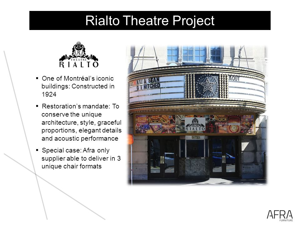Rialto Theatre Project One of Montréals iconic buildings: Constructed in 1924 Restorations mandate: To conserve the unique architecture, style, graceful proportions, elegant details and acoustic performance Special case: Afra only supplier able to deliver in 3 unique chair formats