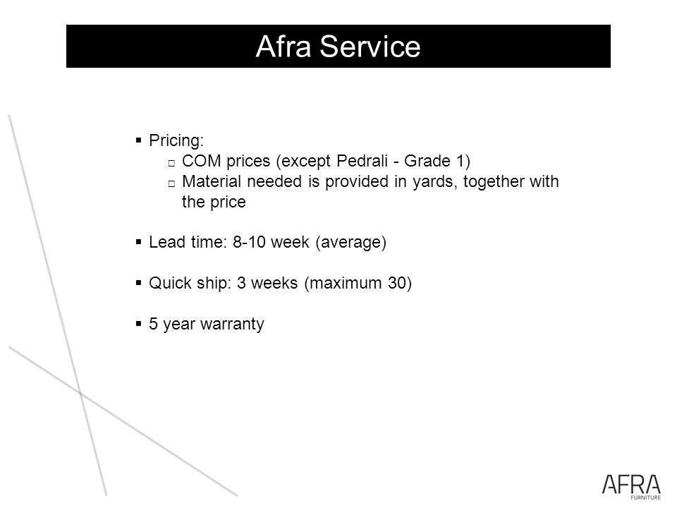 Afra Service Pricing: COM prices (except Pedrali - Grade 1) Material needed is provided in yards, together with the price Lead time: 8-10 week (average) Quick ship: 3 weeks (maximum 30) 5 year warranty