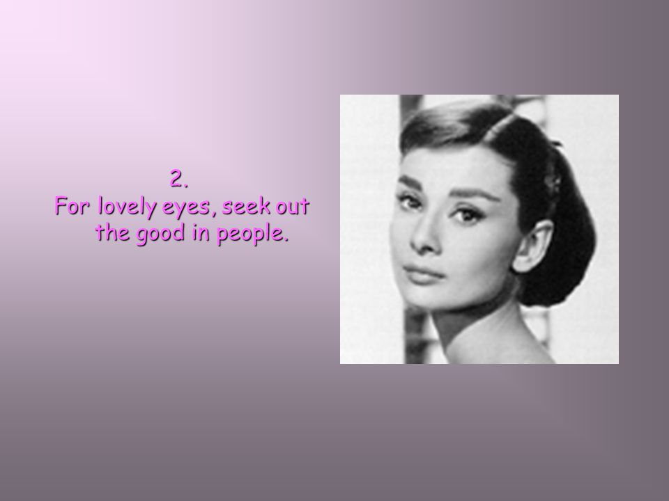 2. For lovely eyes, seek out the good in people. For lovely eyes, seek out the good in people.