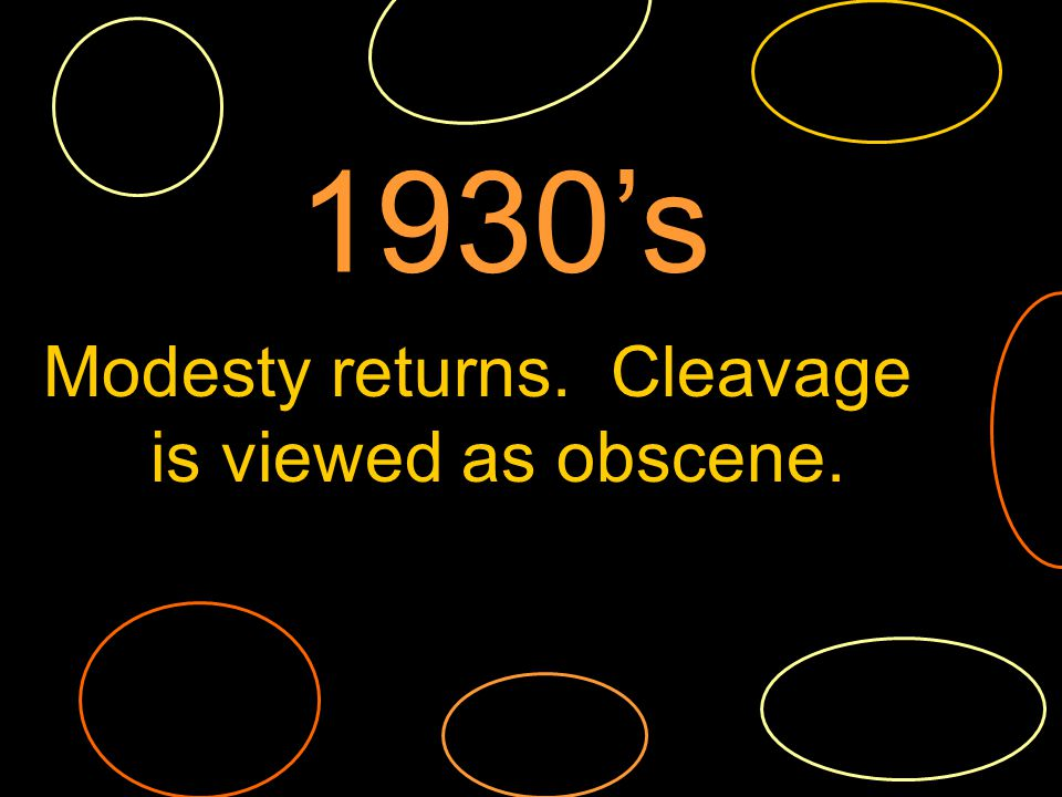Modesty returns. Cleavage is viewed as obscene. 1930s