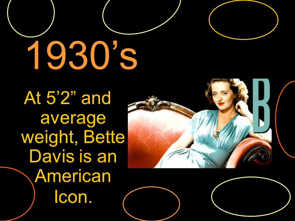 At 52 and average weight, Bette Davis is an American Icon. 1930s