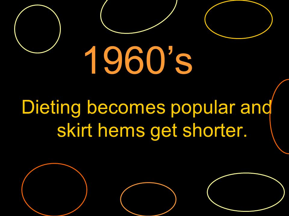 Dieting becomes popular and skirt hems get shorter. 1960s