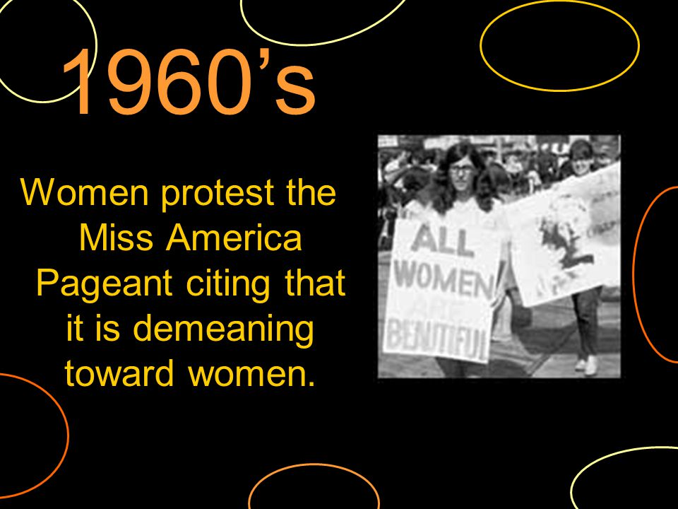 Women protest the Miss America Pageant citing that it is demeaning toward women. 1960s