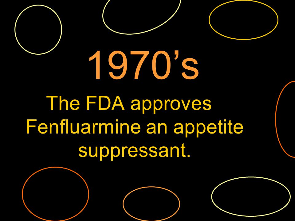 The FDA approves Fenfluarmine an appetite suppressant. 1970s