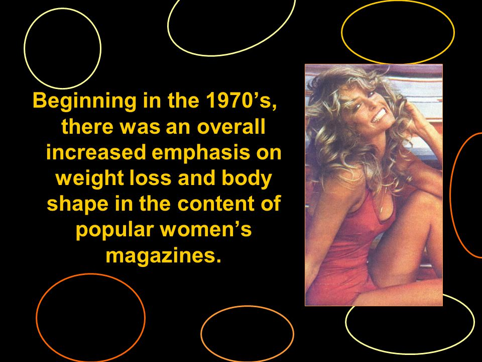 Beginning in the 1970s, there was an overall increased emphasis on weight loss and body shape in the content of popular womens magazines.