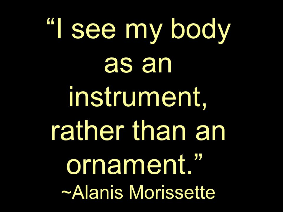 I see my body as an instrument, rather than an ornament. ~Alanis Morissette