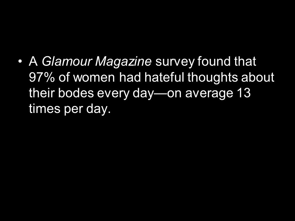 A Glamour Magazine survey found that 97% of women had hateful thoughts about their bodes every dayon average 13 times per day.