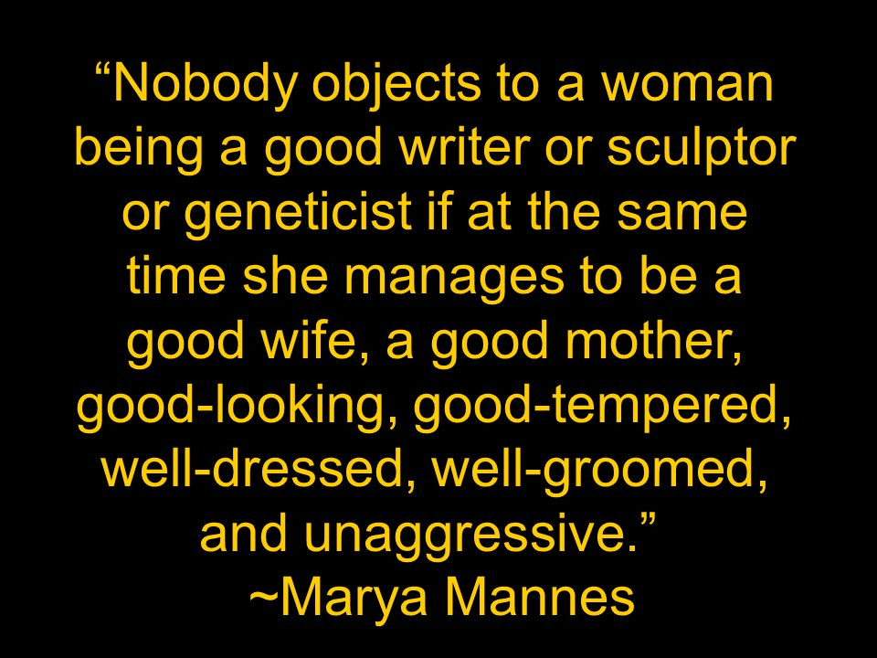 Nobody objects to a woman being a good writer or sculptor or geneticist if at the same time she manages to be a good wife, a good mother, good-looking, good-tempered, well-dressed, well-groomed, and unaggressive.