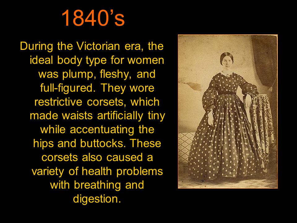 During the Victorian era, the ideal body type for women was plump, fleshy, and full-figured.