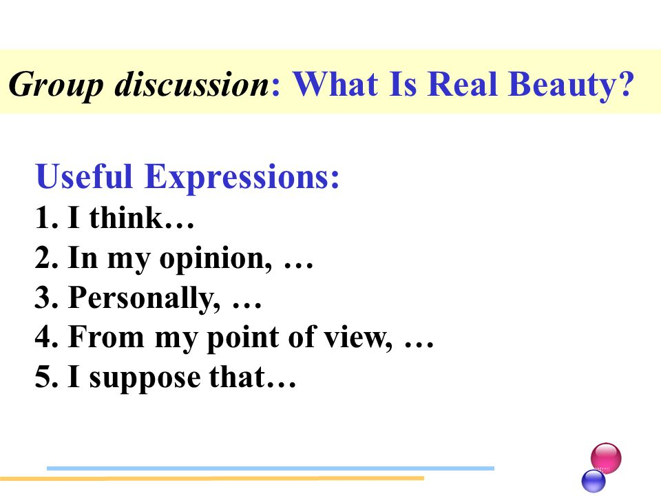 Useful Expressions: 1.I think… 2.In my opinion, … 3.Personally, … 4.From my point of view, … 5.I suppose that… Group discussion: What Is Real Beauty