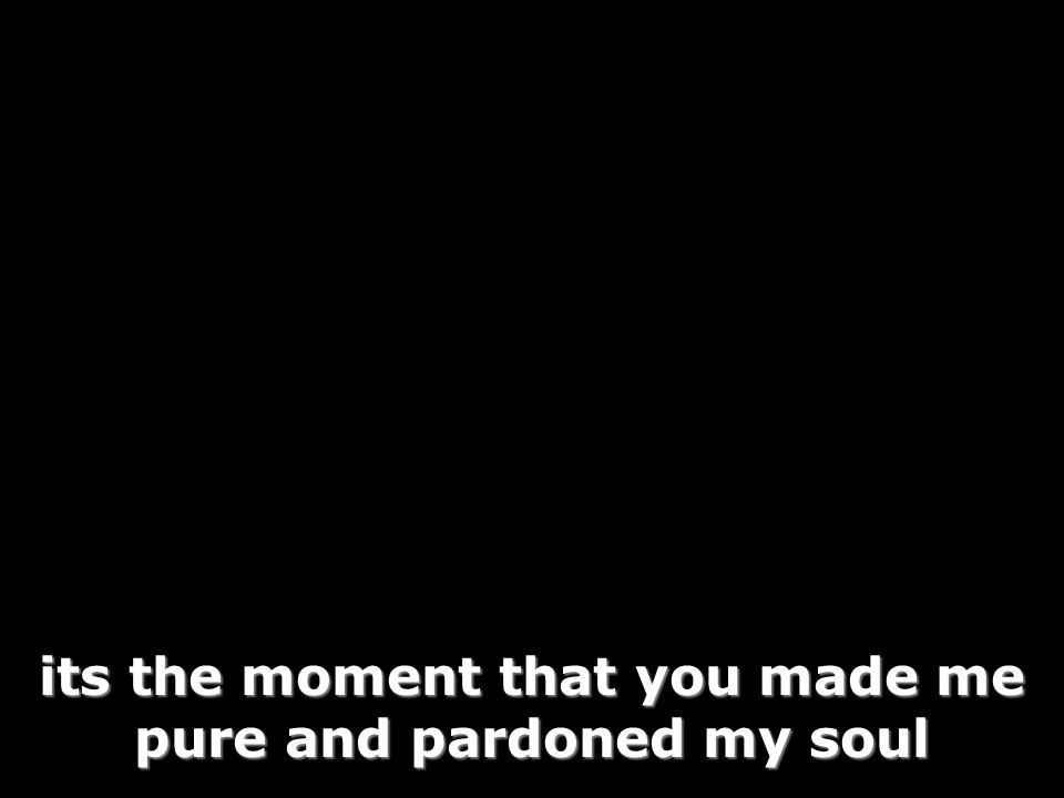 its the moment that you made me pure and pardoned my soul