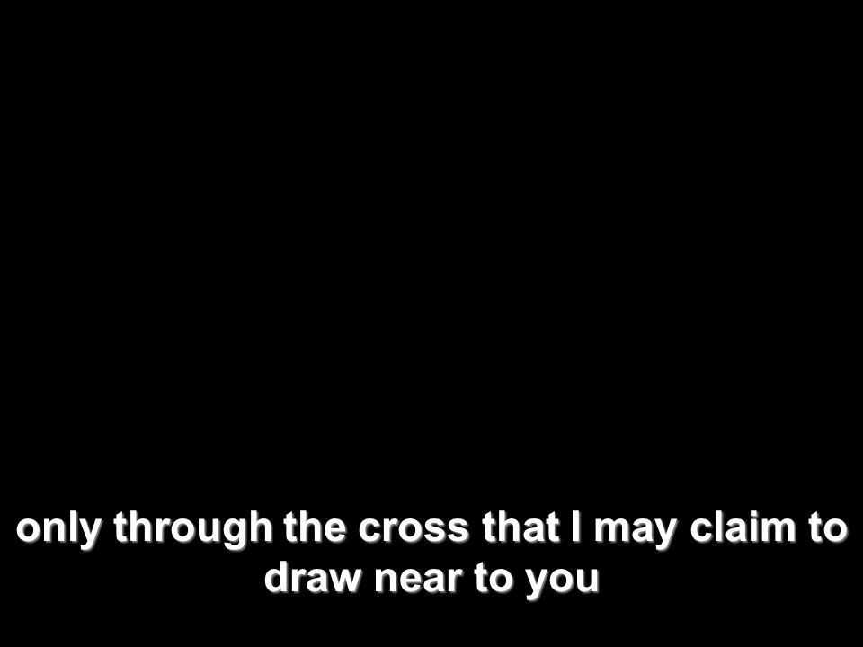 only through the cross that I may claim to draw near to you