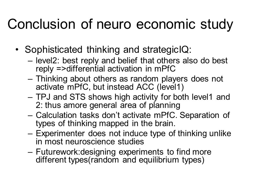 Conclusion of neuro economic study Sophisticated thinking and strategicIQ: –level2: best reply and belief that others also do best reply =>differential activation in mPfC –Thinking about others as random players does not activate mPfC, but instead ACC (level1) –TPJ and STS shows high activity for both level1 and 2: thus amore general area of planning –Calculation tasks dont activate mPfC.