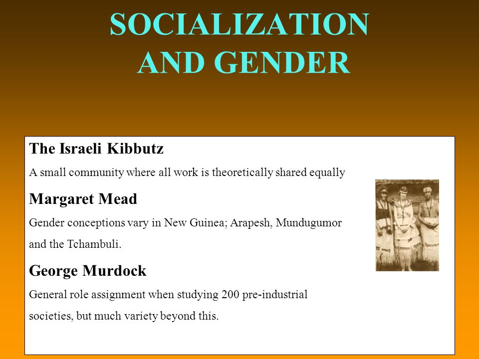 SOCIALIZATION AND GENDER The Israeli Kibbutz A small community where all work is theoretically shared equally Margaret Mead Gender conceptions vary in New Guinea; Arapesh, Mundugumor and the Tchambuli.