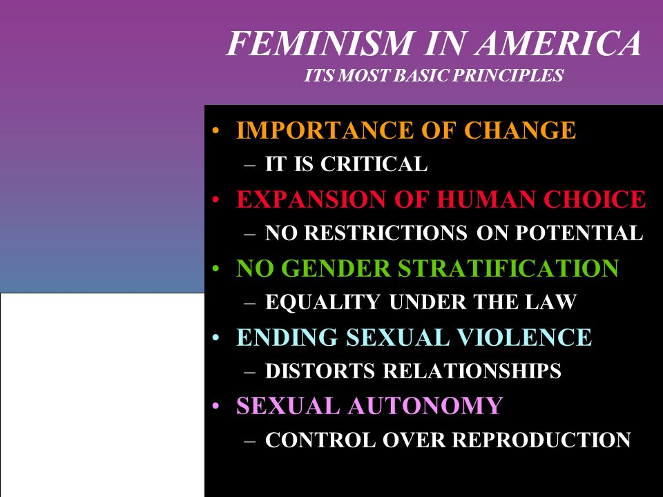 FEMINISM IN AMERICA ITS MOST BASIC PRINCIPLES IMPORTANCE OF CHANGE –IT IS CRITICAL EXPANSION OF HUMAN CHOICE –NO RESTRICTIONS ON POTENTIAL NO GENDER STRATIFICATION –EQUALITY UNDER THE LAW ENDING SEXUAL VIOLENCE –DISTORTS RELATIONSHIPS SEXUAL AUTONOMY –CONTROL OVER REPRODUCTION