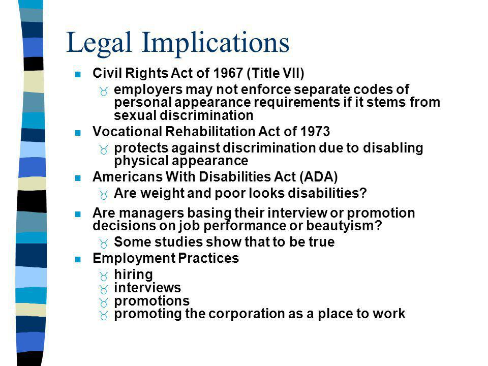 Legal Implications Civil Rights Act of 1967 (Title VII) employers may not enforce separate codes of personal appearance requirements if it stems from sexual discrimination Vocational Rehabilitation Act of 1973 protects against discrimination due to disabling physical appearance Americans With Disabilities Act (ADA) Are weight and poor looks disabilities.
