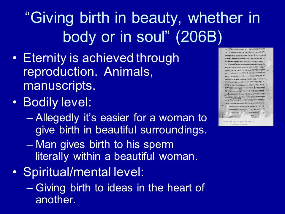 Giving birth in beauty, whether in body or in soul (206B) Eternity is achieved through reproduction.