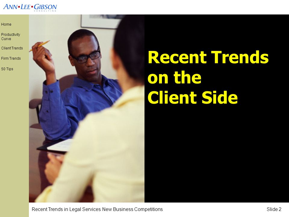 Recent Trends in Legal Services New Business Competitions Slide 2 Home Productivity Curve Client Trends Firm Trends 50 Tips Recent Trends on the Client Side