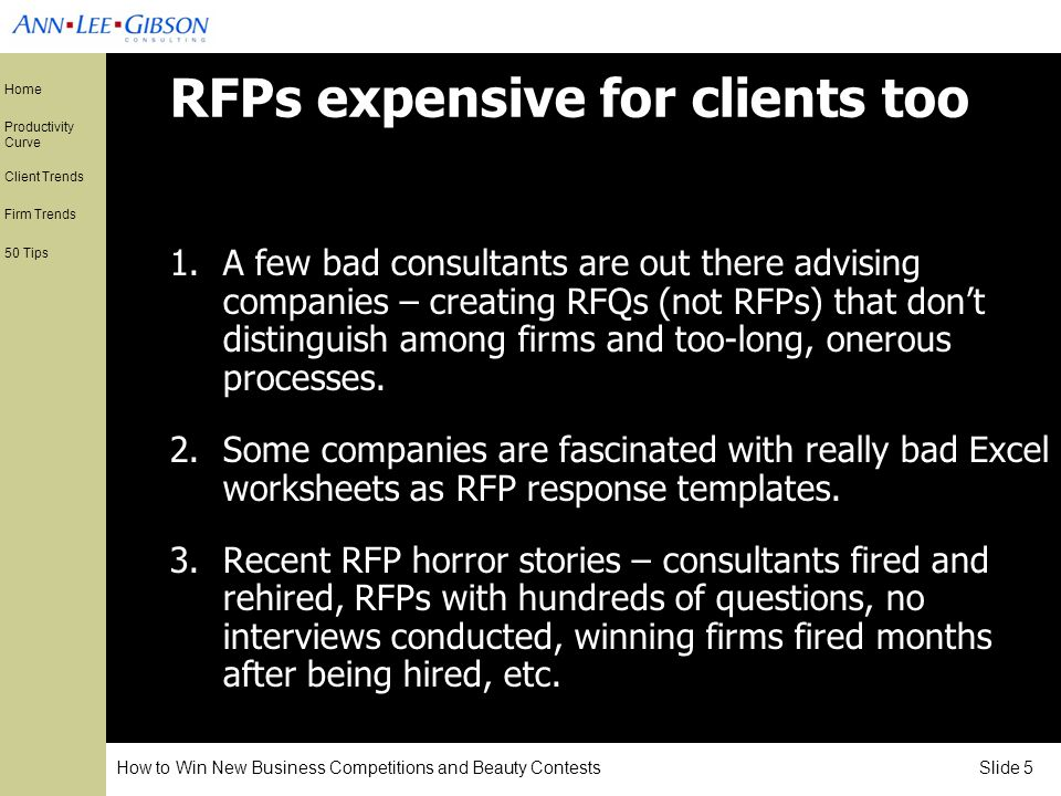 How to Win New Business Competitions and Beauty Contests Slide 5 Home Productivity Curve Client Trends Firm Trends 50 Tips RFPs expensive for clients too 1.A few bad consultants are out there advising companies – creating RFQs (not RFPs) that dont distinguish among firms and too-long, onerous processes.