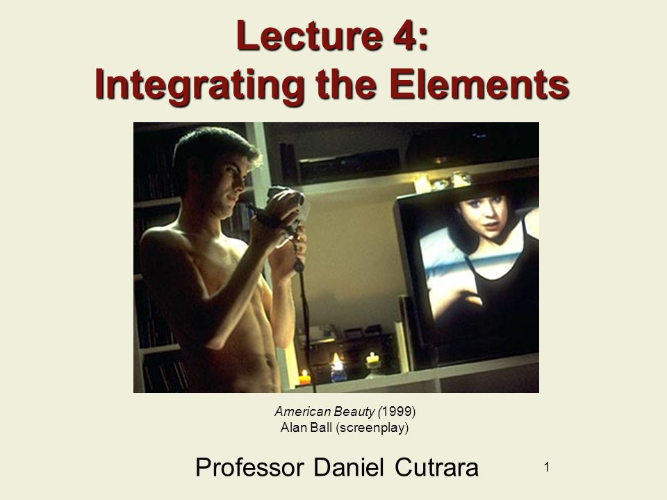 1 Lecture 4: Integrating the Elements Professor Daniel Cutrara American Beauty (1999) Alan Ball (screenplay)