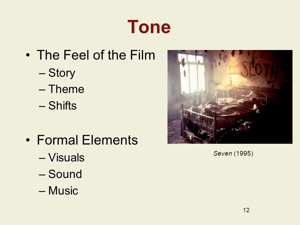 Tone The Feel of the Film –Story –Theme –Shifts Formal Elements –Visuals –Sound –Music Seven (1995) 12