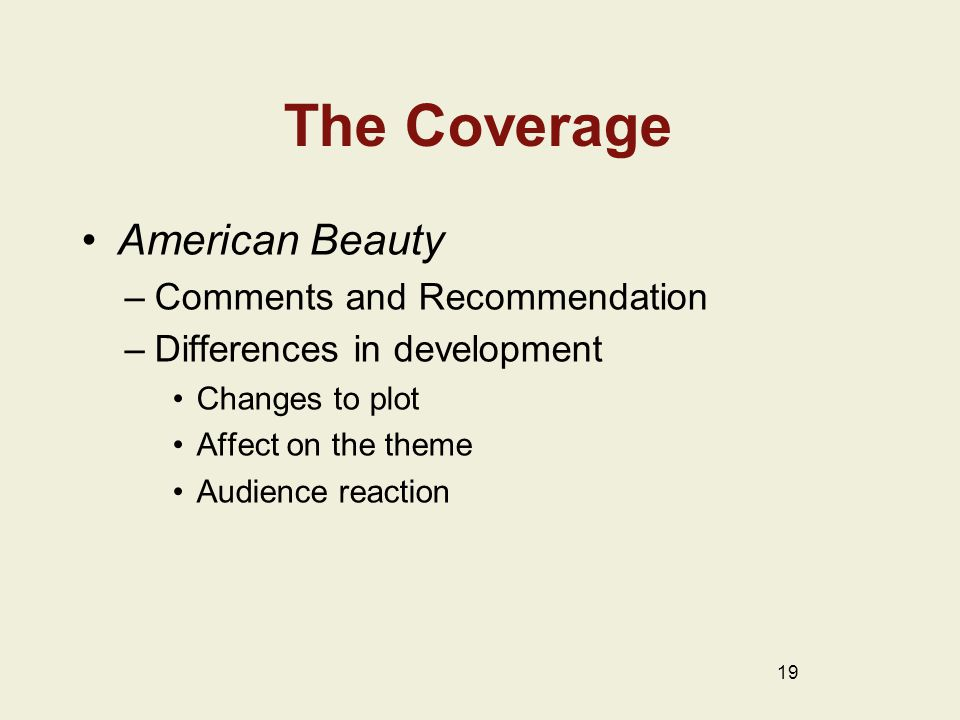 The Coverage American Beauty –Comments and Recommendation –Differences in development Changes to plot Affect on the theme Audience reaction 19