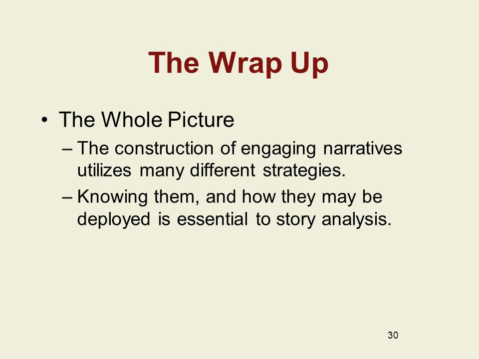 The Wrap Up The Whole Picture –The construction of engaging narratives utilizes many different strategies.
