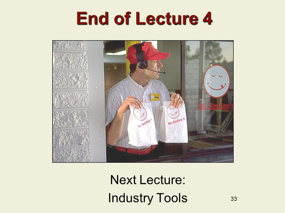 End of Lecture 4 End of Lecture 4 Next Lecture: Industry Tools 33
