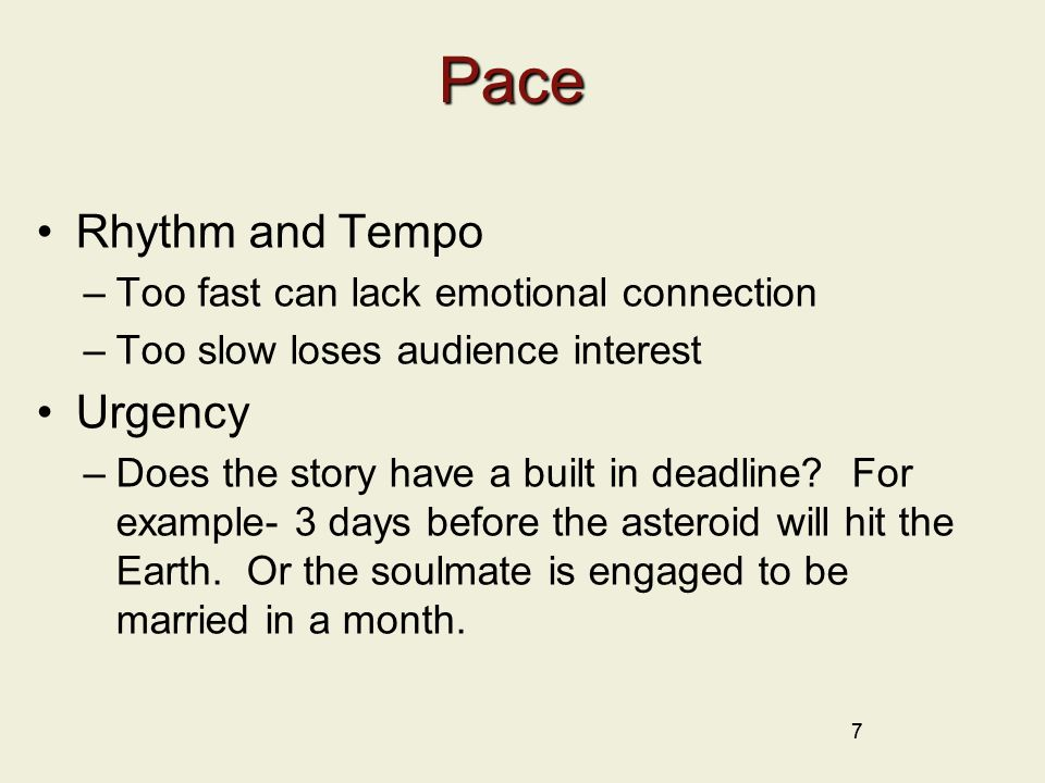 Pace Rhythm and Tempo –Too fast can lack emotional connection –Too slow loses audience interest Urgency –Does the story have a built in deadline.