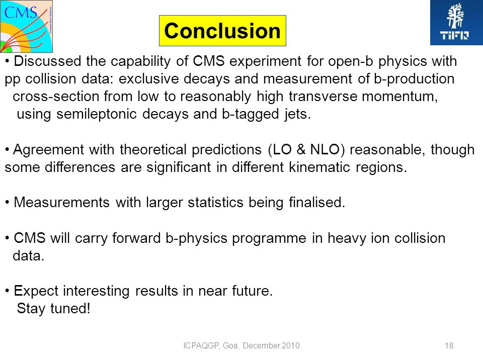 ICPAQGP, Goa, December 201018 Conclusion Discussed the capability of CMS experiment for open-b physics with pp collision data: exclusive decays and measurement of b-production cross-section from low to reasonably high transverse momentum, using semileptonic decays and b-tagged jets.