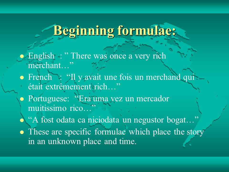 Beginning formulae: English : There was once a very rich merchant… French : Il y avait une fois un merchand qui était extrêmement rich… Portuguese: Era uma vez un mercador muitissimo rico… A fost odata ca niciodata un negustor bogat… These are specific formulae which place the story in an unknown place and time.
