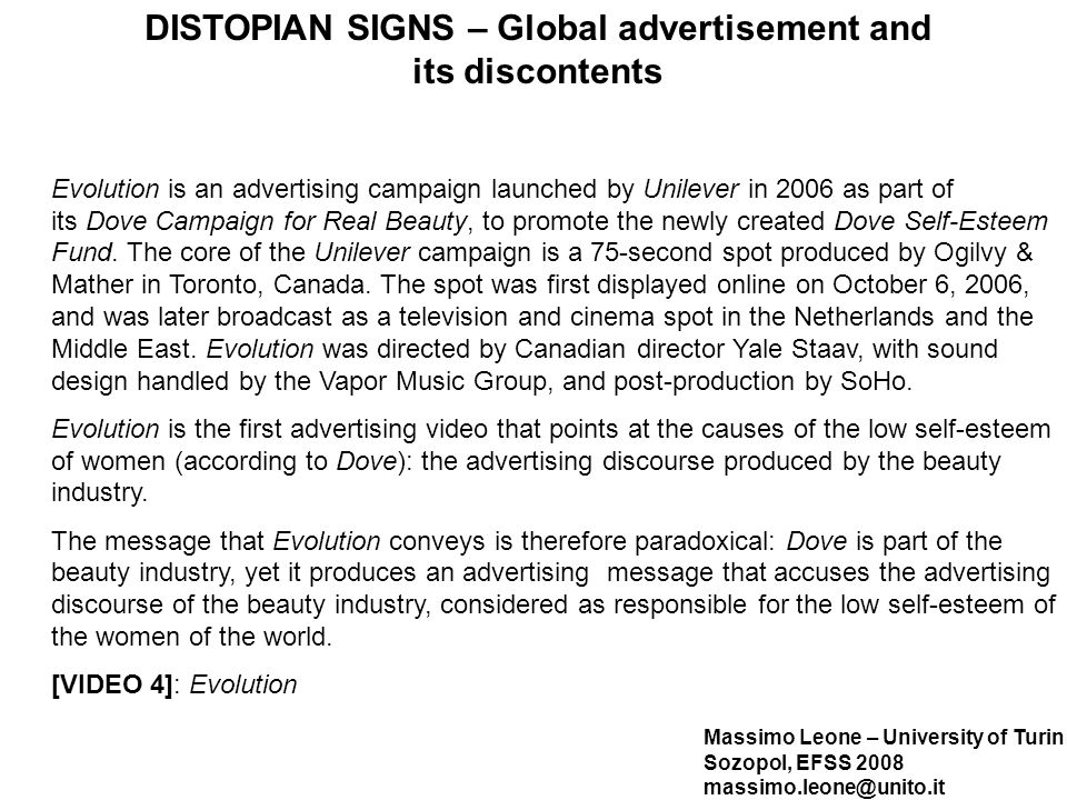 Massimo Leone – University of Turin Sozopol, EFSS 2008 massimo.leone@unito.it DISTOPIAN SIGNS – Global advertisement and its discontents Evolution is an advertising campaign launched by Unilever in 2006 as part of its Dove Campaign for Real Beauty, to promote the newly created Dove Self-Esteem Fund.