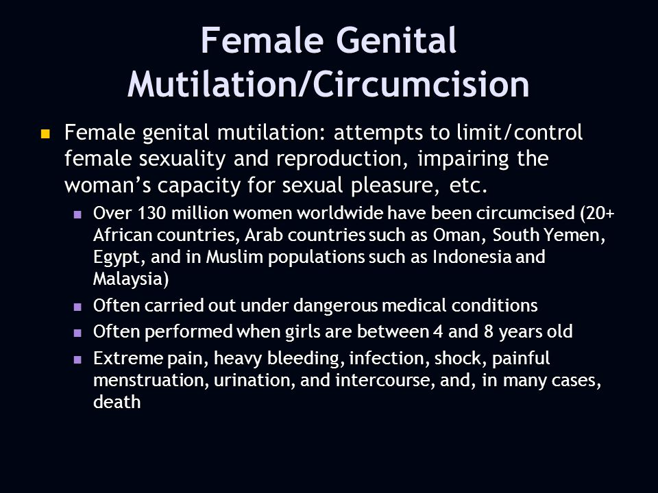 Female Genital Mutilation/Circumcision Female genital mutilation: attempts to limit/control female sexuality and reproduction, impairing the womans capacity for sexual pleasure, etc.