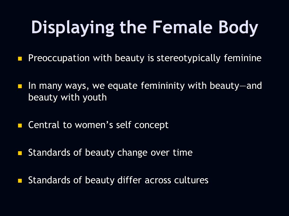 Displaying the Female Body Preoccupation with beauty is stereotypically feminine Preoccupation with beauty is stereotypically feminine In many ways, we equate femininity with beautyand beauty with youth In many ways, we equate femininity with beautyand beauty with youth Central to womens self concept Central to womens self concept Standards of beauty change over time Standards of beauty change over time Standards of beauty differ across cultures Standards of beauty differ across cultures