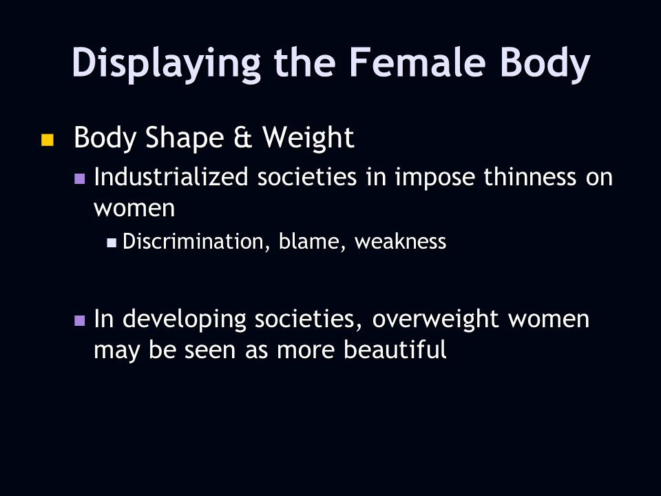 Displaying the Female Body Body Shape & Weight Body Shape & Weight Industrialized societies in impose thinness on women Industrialized societies in impose thinness on women Discrimination, blame, weakness Discrimination, blame, weakness In developing societies, overweight women may be seen as more beautiful In developing societies, overweight women may be seen as more beautiful